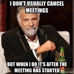 Dos Equis Guy gives advice - I don't usually cancel meetings but when I do it's after the meeting has started