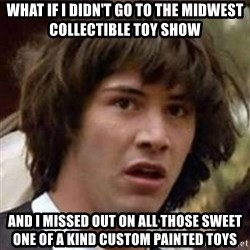 Conspiracy Keanu - What if I didn't go to the Midwest Collectible Toy Show And I missed out on all those sweet one of a kind custom painted toys