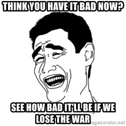 FU*CK THAT GUY - Think you have it bAd now? See how bad it'll be if we lose the war