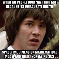 Conspiracy Keanu - when fat people dont say their age because its innacurate due to SPACEtime dimension mathematical model and their increasing size