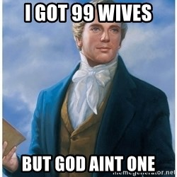 Joseph Smith - I got 99 wives  But God aint one