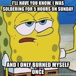 Only Cried for 20 minutes Spongebob - I'll have you know, I was soldering for 5 hours on sunday and i only burned myself once