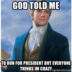 Joseph Smith - God told me To run for presIdent but everyone thinks im crazy
