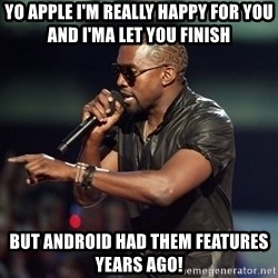 Kanye - Yo apple I'm really happy for you and I'ma let you finish But Android had them features years ago!