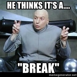 "dr. evil quotation marks - He THinks IT'S a.... ""BREAK"""