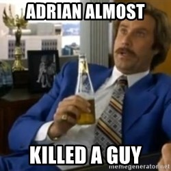 That escalated quickly-Ron Burgundy - AdriaN almost Killed a guy