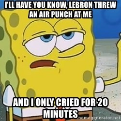Only Cried for 20 minutes Spongebob - I'Ll have you know, lebron threw an air punch aT me And i only cried for 20 minutes