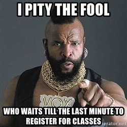 Mr T - I PITY THE FOOL WHO WAITS TILL THE LAST MINUTE TO REGISTER FOR CLASSES
