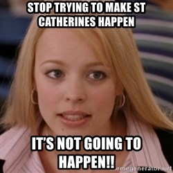 mean girls - Stop trying to make st catheRines happen It's not going to happen!!