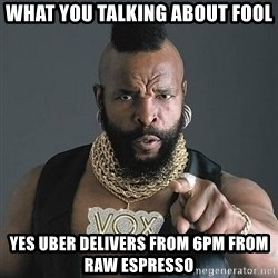Mr T - What you talking about Fool Yes Uber delivers from 6pm from Raw espresso