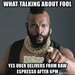 Mr T - What talkinG about Fool  Yes Uber deLiverS from Raw Espresso after 6pm