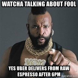 Mr T - WaTcha talking about Fool Yes Uber delivers from Raw Espresso after 6pm