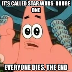 Patrick Says - It's called Star Wars: Rouge One Everyone dies, the end