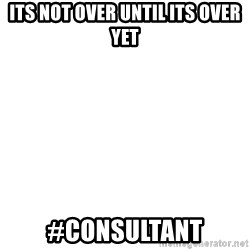 Blank Meme - Its not over until its over yet #Consultant