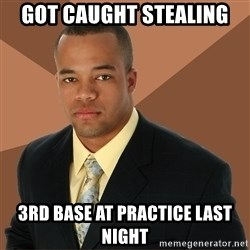 Successful Black Man - Got Caught Stealing 3rd Base at practice last night
