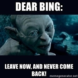 gollum - dear bing: leave now, and never come back!