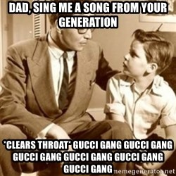 father son  - dad, sing me a song from your generation *clears throat* GUCCI GANG GUCCI GANG GUCCI GANG GUCCI GANG GUCCI GANG GUCCI GANG