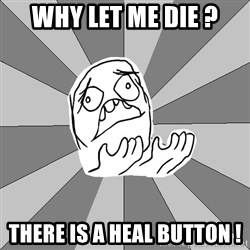 Whyyy??? - why let me die ? there is a heal button !