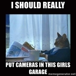i should buy a boat cat - I SHOULD really Put cameras in this girls garage