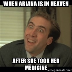 Nick Cage - WHEN ARIANA IS IN HEAVEN AFTER SHE TOOK HER MEDICINE