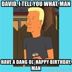 Boomhauer - David, i tell you what, man Have a dang ol' happy birthday, man