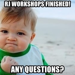 fist pump baby - RJ Workshops finished! Any questions?