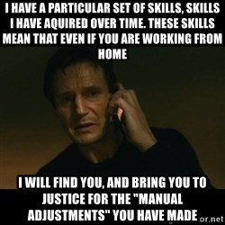 """liam neeson taken - I have a Particular set of skills, skills I have aquired over time. These Skills mean that even if you are working from home i will find you, and bring you to justice for the """"manual adjustments"""" you have made"""