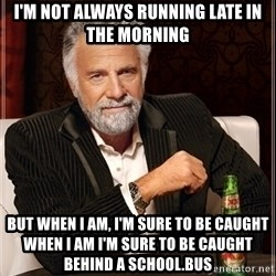 Dos Equis Guy gives advice - I'm not always running late in the morning But when I am, I'm sure to be caught when I am I'm sure to be caught behind a school.bus