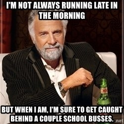 Dos Equis Guy gives advice - I'M not always running late in the morning But when I am, I'm sure to get caught behind a couple school busses.