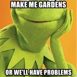 Kermit the frog - make me gardens or we'll have problems