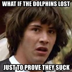 Conspiracy Keanu - what if the dolphins lost  just to prove they suck
