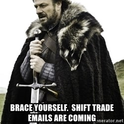 Ned Game Of Thrones - brace yourself.  Shift trade emails are coming