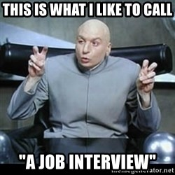 "dr. evil quotation marks - This is what I like to call ""a job interview"""