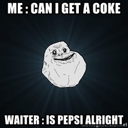 Forever Alone - Me : can i get a coke  waiter : is pepsi alright