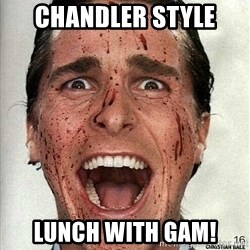 american psycho - Chandler Style Lunch with GAM!