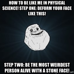 Forever Alone - how to be like me in physical science! step one: deform your face like this! step two: be the most weirdest person alive with a stone face!