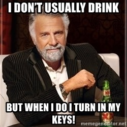 The Most Interesting Man In The World - I don't usually drink  But when i do i turn in my keys!