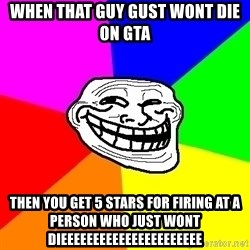 Trollface - When that guy gust wont die on gta Then you get 5 stars for firing at a person who just wont DIEEEEEEEEEEEEEEEEEEEEEE