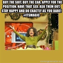 Oprah You get a - Buy the suit, buy the car, apply for the position, have that sex, ask them out, stay happy and do exactly as you dare!  #itsmagic