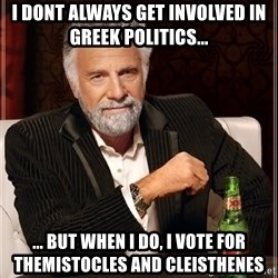 The Most Interesting Man In The World - I dont always get involved in greek politics... ... but when i do, i vote for themistocles and cleisthenes