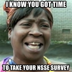 Ain't nobody got time fo dat so - i know you got time  to take your nsse survey