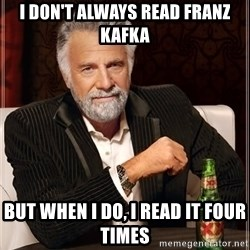The Most Interesting Man In The World - I don't always read franz Kafka But when i do, I read it four times