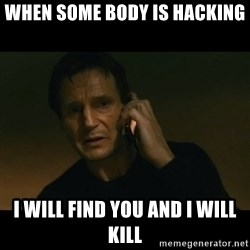 liam neeson taken - when some body is hacking i will find you and i will kill