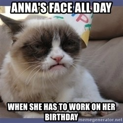 Birthday Grumpy Cat - aNNA'S FACE ALL DAY WHEN SHE HAS TO WORK ON HER BIRTHDAY