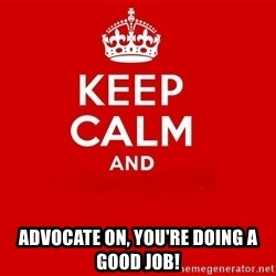 Keep Calm 2 - Advocate on, you're doing a good job!
