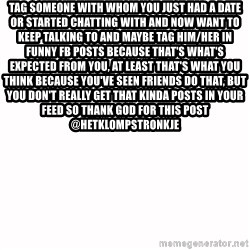 fondo blanco white background - tag someone with whom you just had a date or started chatting with and now want to keep talking to and maybe tag him/her in funny fb posts because that's what's expected from you, at least that's what you think because you've seen friends do that, but you don't really get that kinda posts in your feed so thank god for this post  @hetklompstronkje