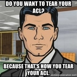 Archer - do you want to tear your acl? because that's how you tear your acl.