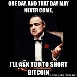 The Godfather - One day, and that day may never come,  i'll ask you to short bitcoin