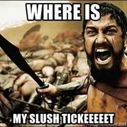 This Is Sparta Meme - where is  My SLUSH TICKEEEEET