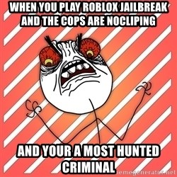 iHate - when you play roblox jailbreak and the cops are nocliping and your a most hunted criminal